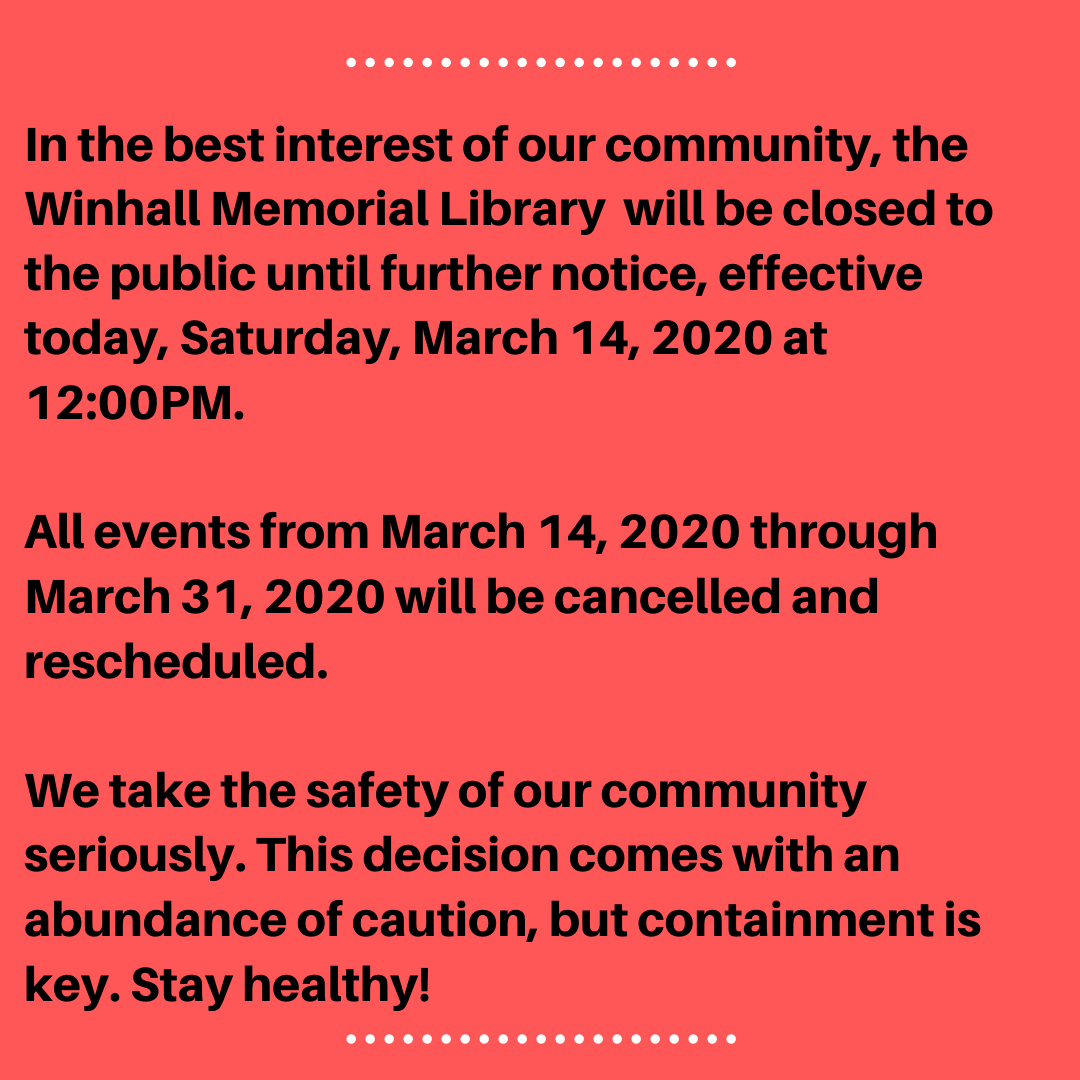 In the best interest of our community and our patrons the library will be closed to the public until further notice, effective today, Saturday, March 14, 2020 at 12_00PM. All events from March 14, 2020 through